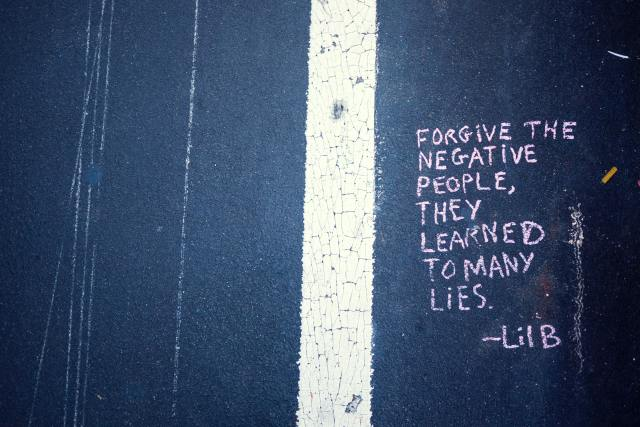 Forgive the NEGATIVE PEOPLE, they learned to many lies!